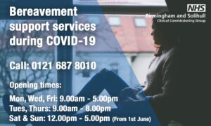 Bereavement Support Services during COVID-19 0121 687 8010 Open Mon, Wed, Fri 9-5, Tues, Thurs 9-8, Sat, Sun 12-5. NHS Birmingham and Solihull CCG